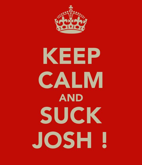 KEEP CALM AND SUCK JOSH !