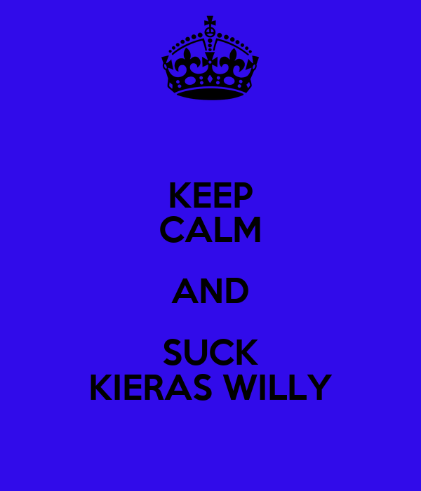 KEEP CALM AND SUCK KIERAS WILLY