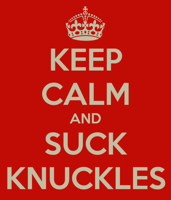 KEEP CALM AND SUCK KNUCKLES