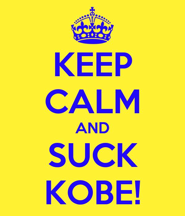 KEEP CALM AND SUCK KOBE!