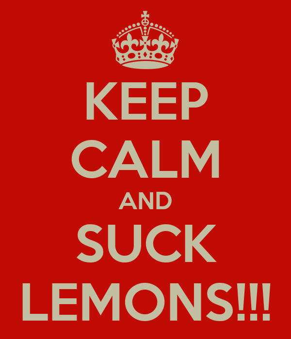 KEEP CALM AND SUCK LEMONS!!!