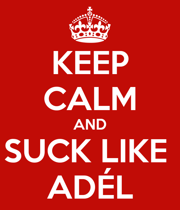 KEEP CALM AND SUCK LIKE  ADÉL