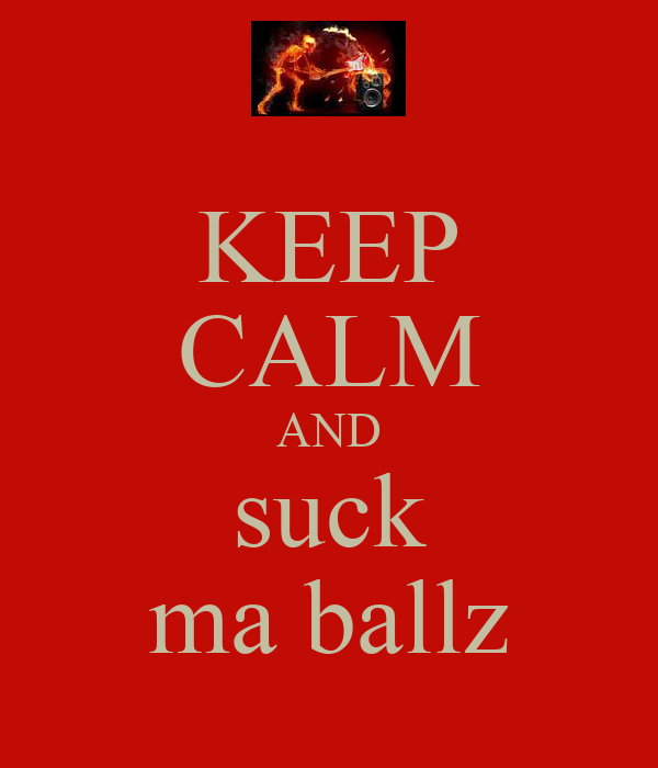 KEEP CALM AND suck ma ballz