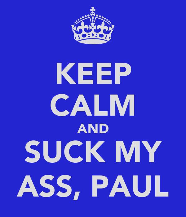 KEEP CALM AND SUCK MY ASS, PAUL