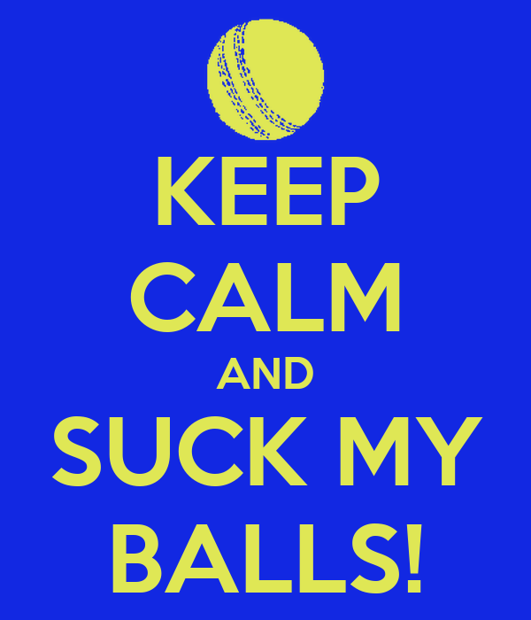 KEEP CALM AND SUCK MY BALLS!