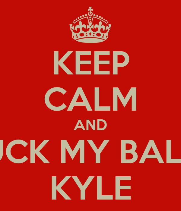 KEEP CALM AND SUCK MY BALLS KYLE