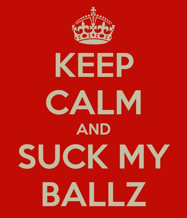 KEEP CALM AND SUCK MY BALLZ