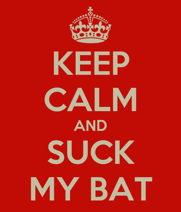 KEEP CALM AND SUCK MY BAT