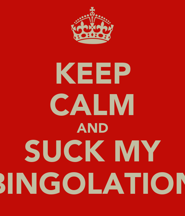 KEEP CALM AND SUCK MY BINGOLATION