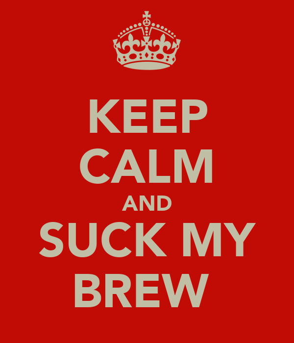 KEEP CALM AND SUCK MY BREW
