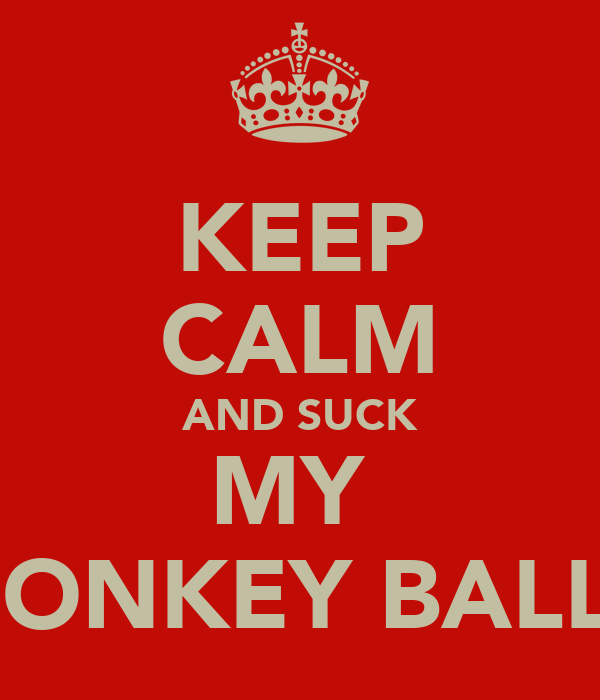 KEEP CALM AND SUCK MY  DONKEY BALLS