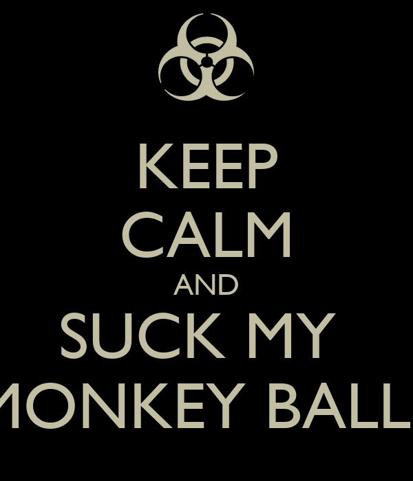 KEEP CALM AND SUCK MY  MONKEY BALLS