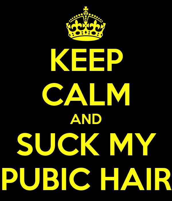 KEEP CALM AND SUCK MY PUBIC HAIR