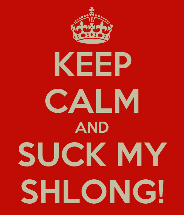KEEP CALM AND SUCK MY SHLONG!