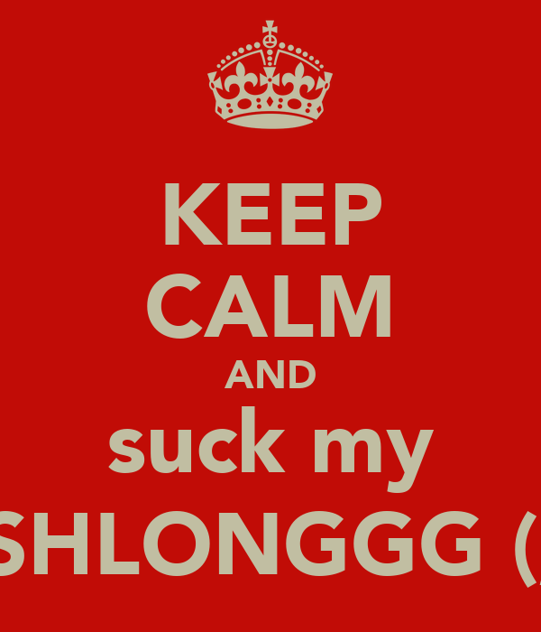 KEEP CALM AND suck my SHLONGGG (;
