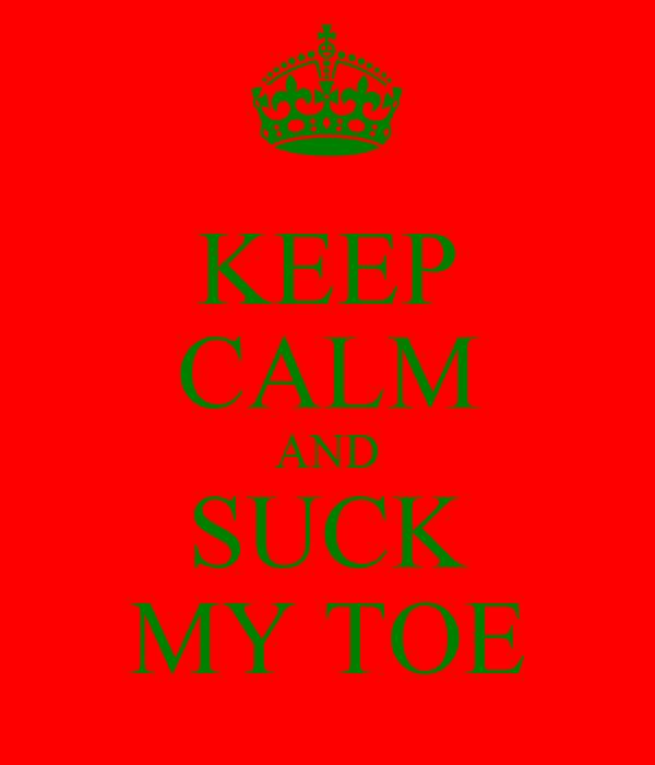KEEP CALM AND SUCK MY TOE