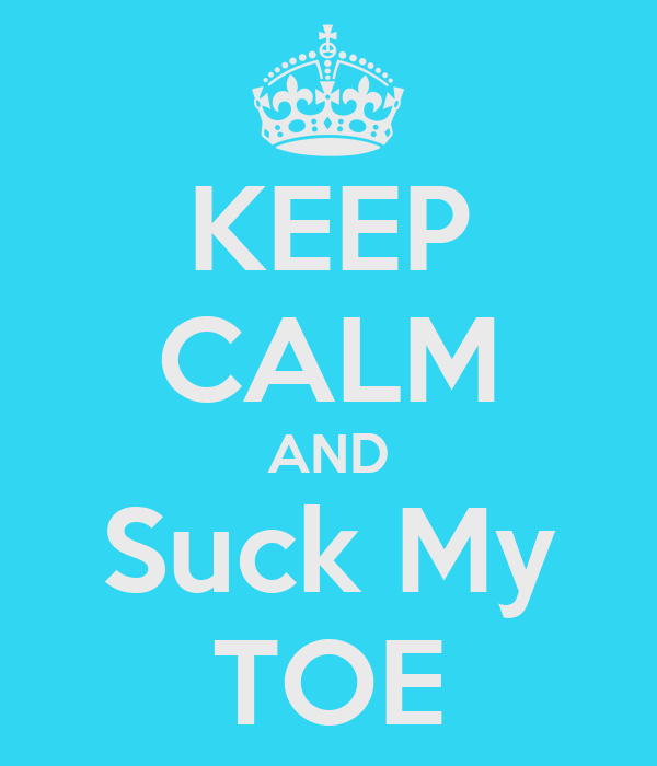 KEEP CALM AND Suck My TOE