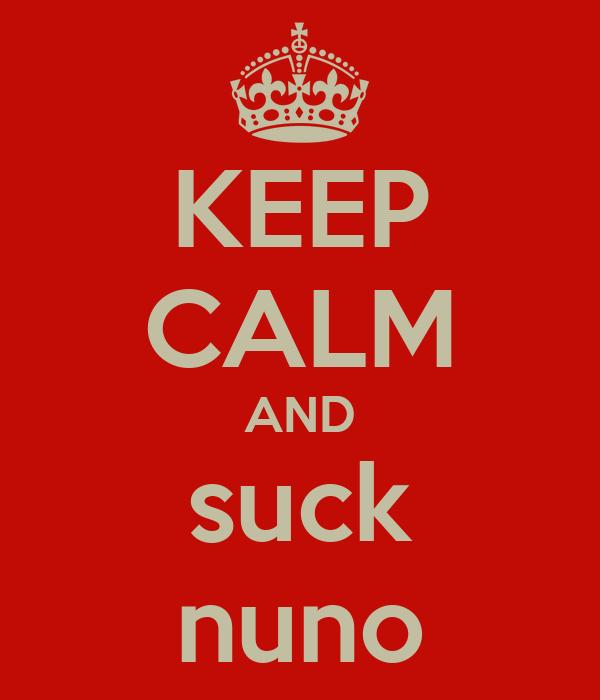 KEEP CALM AND suck nuno