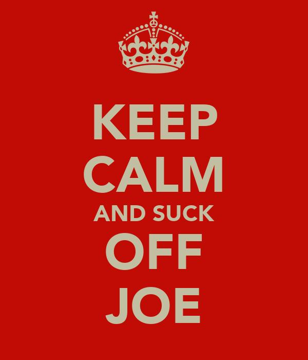KEEP CALM AND SUCK OFF JOE