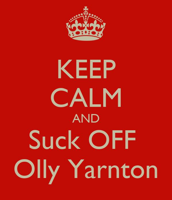 KEEP CALM AND Suck OFF  Olly Yarnton