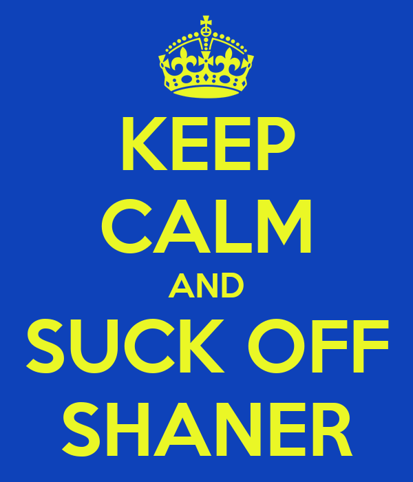 KEEP CALM AND SUCK OFF SHANER