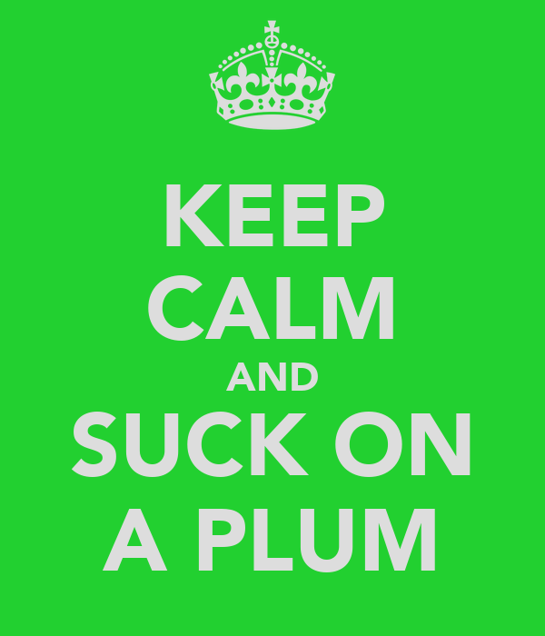KEEP CALM AND SUCK ON A PLUM