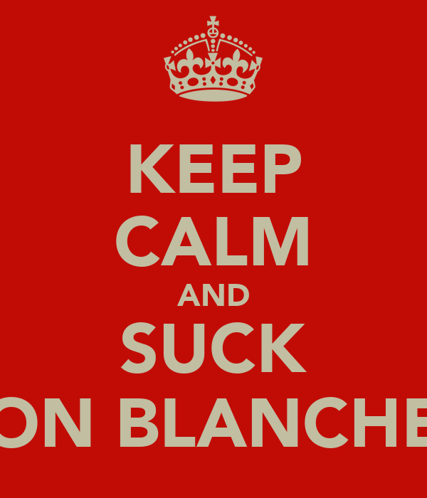 KEEP CALM AND SUCK ON BLANCHE
