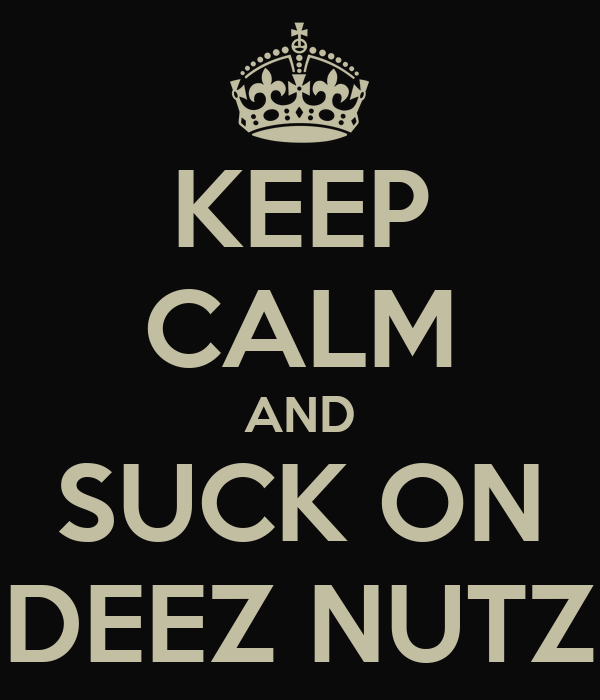 KEEP CALM AND SUCK ON  DEEZ NUTZ