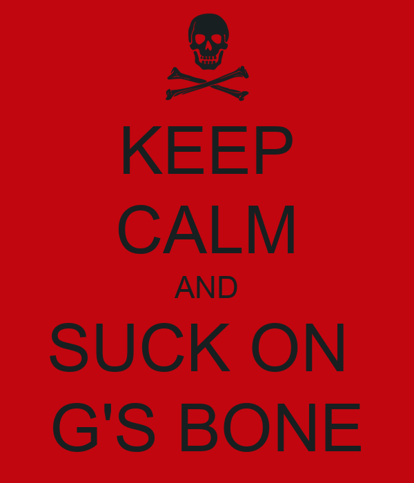 KEEP CALM AND SUCK ON  G'S BONE