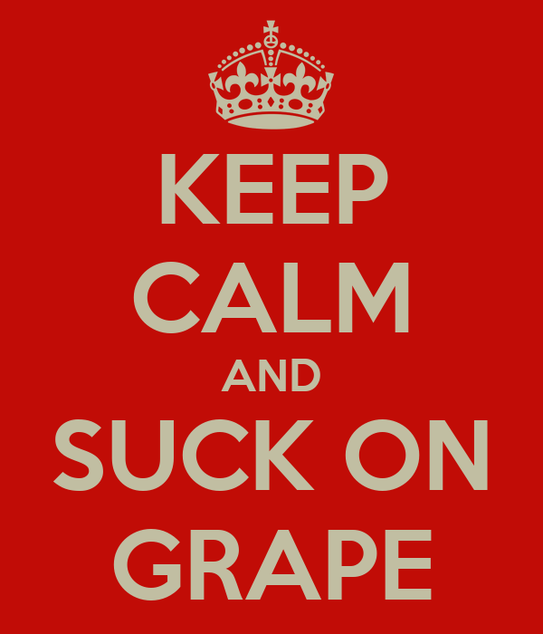 KEEP CALM AND SUCK ON GRAPE
