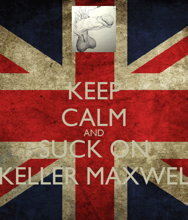 KEEP CALM AND SUCK ON KELLER MAXWEL