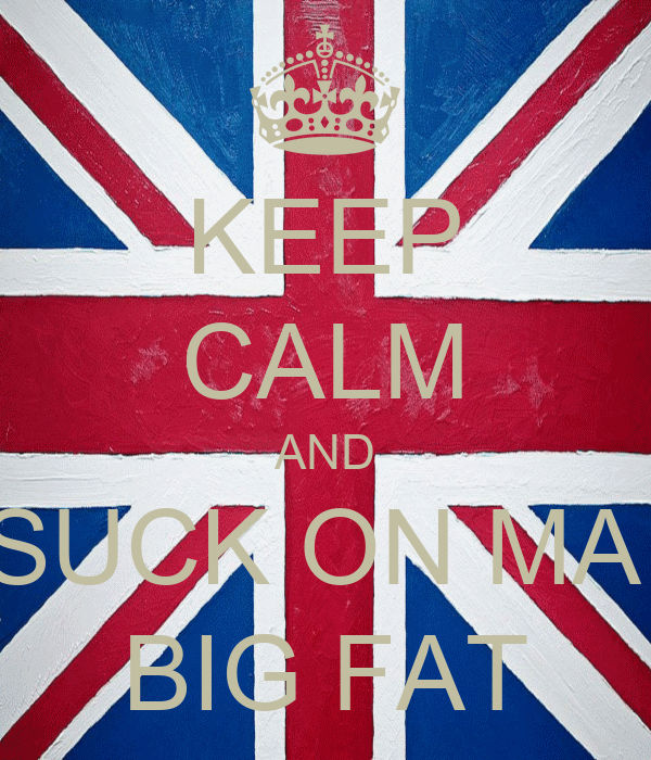 KEEP CALM AND SUCK ON MA  BIG FAT