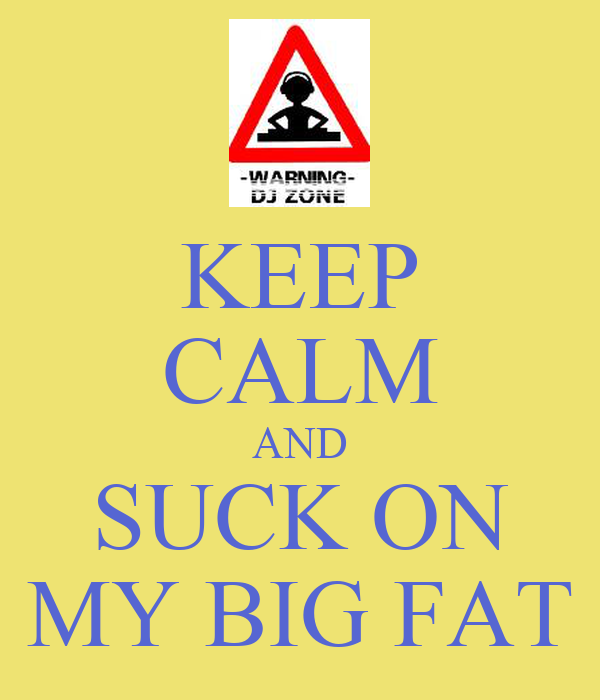 KEEP CALM AND SUCK ON MY BIG FAT