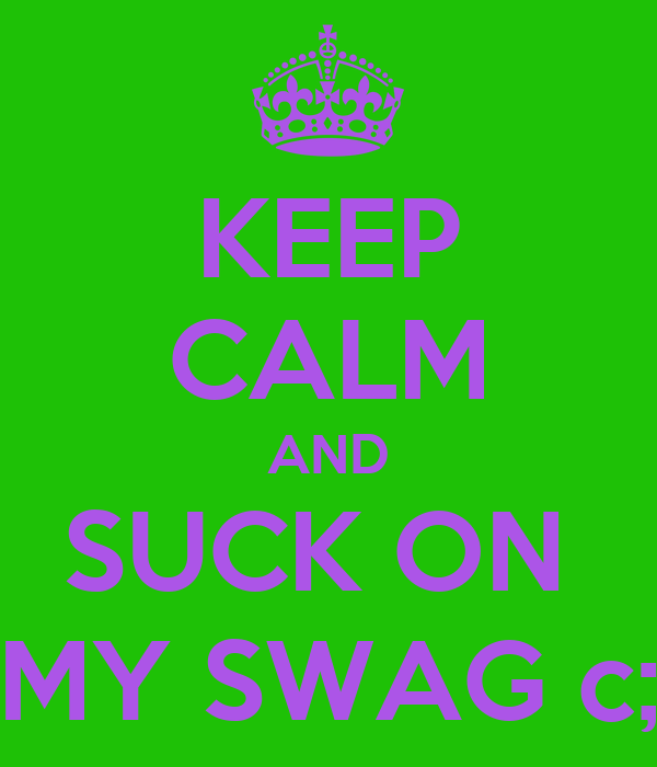 KEEP CALM AND SUCK ON  MY SWAG c;