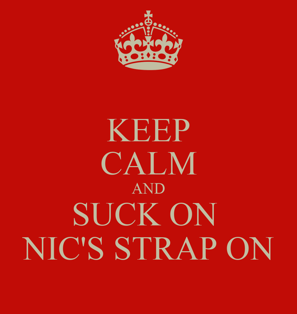 KEEP CALM AND SUCK ON  NIC'S STRAP ON