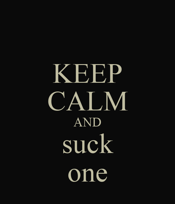 KEEP CALM AND suck one