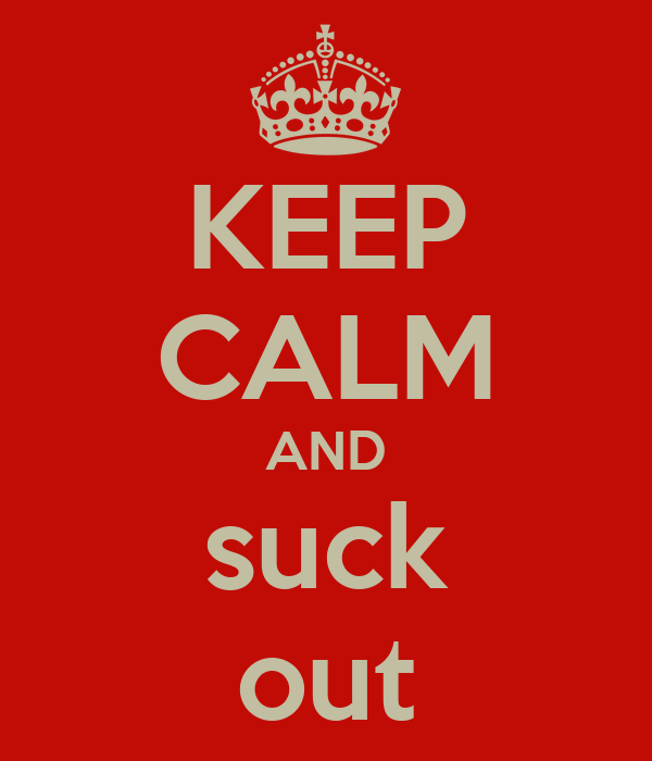 KEEP CALM AND suck out