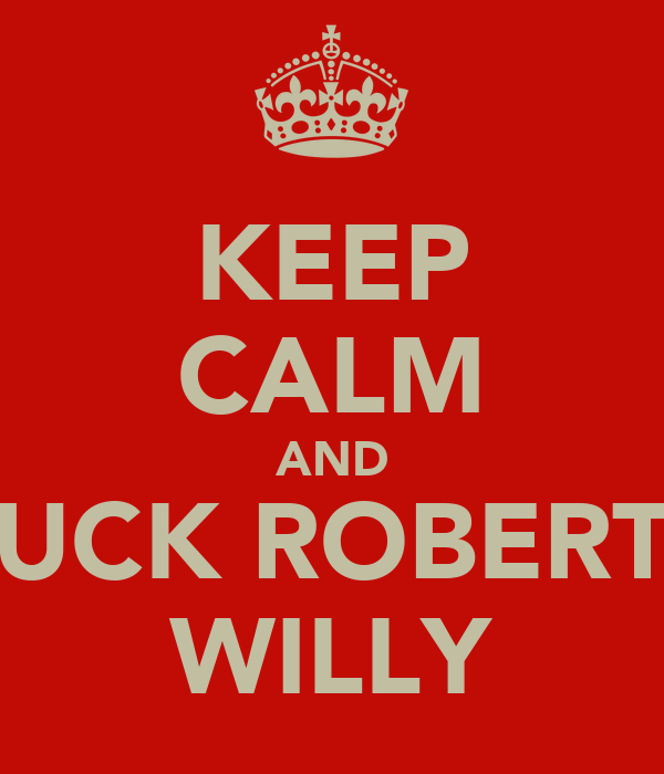 KEEP CALM AND SUCK ROBERTS WILLY
