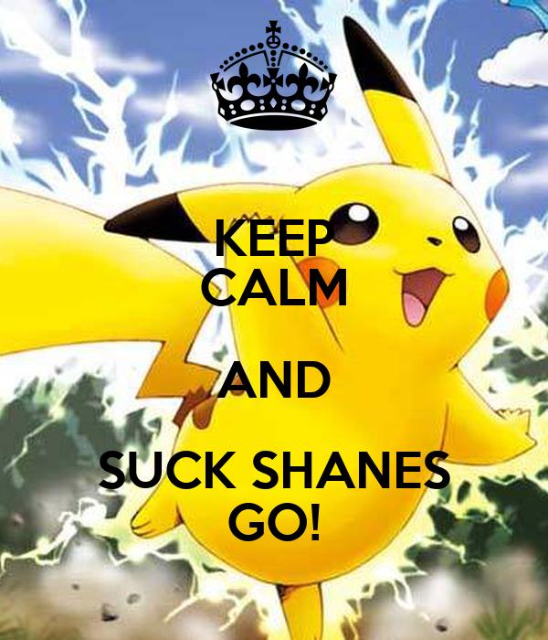 KEEP CALM AND SUCK SHANES GO!