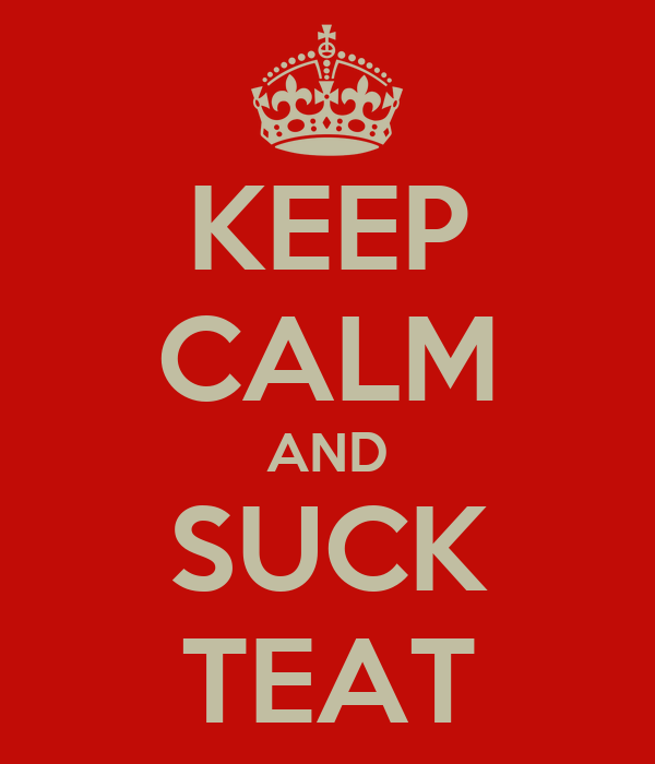 KEEP CALM AND SUCK TEAT
