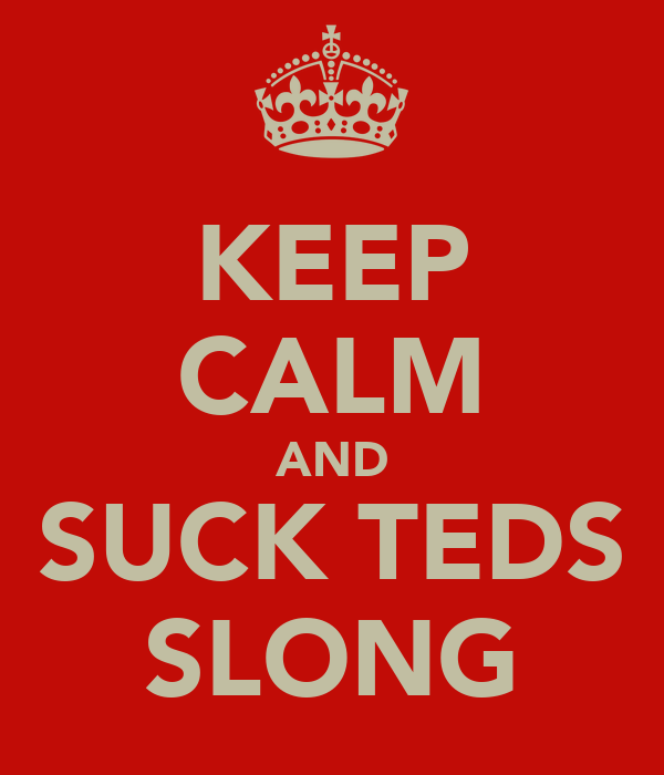 KEEP CALM AND SUCK TEDS SLONG