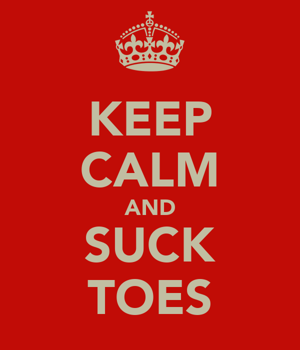 KEEP CALM AND SUCK TOES
