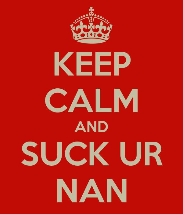 KEEP CALM AND SUCK UR NAN