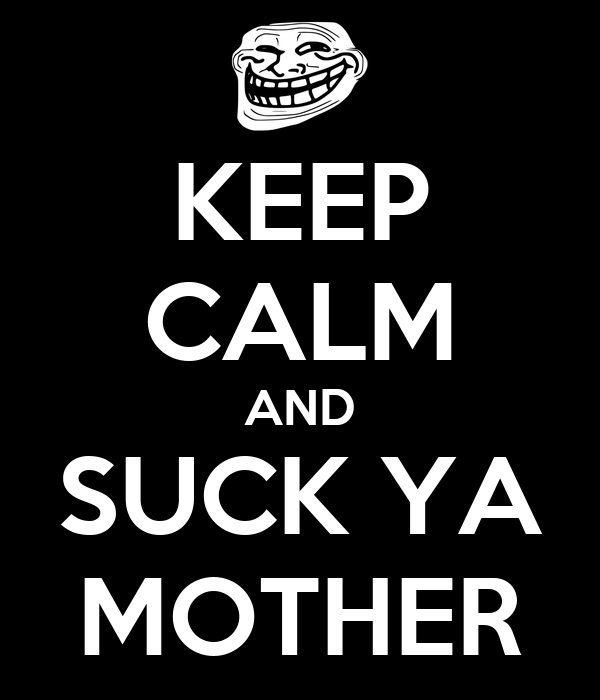 KEEP CALM AND SUCK YA MOTHER