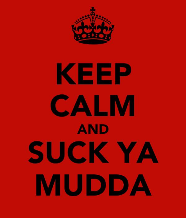 KEEP CALM AND SUCK YA MUDDA