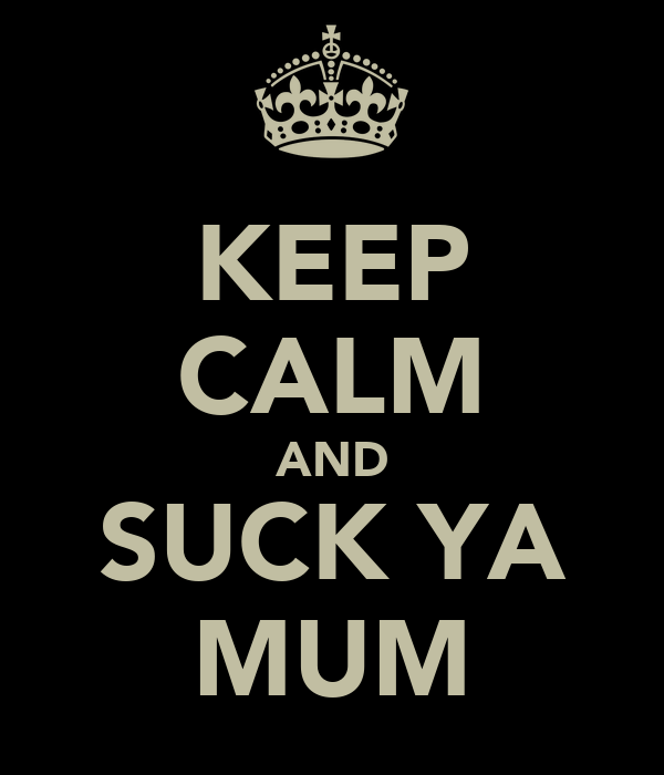 KEEP CALM AND SUCK YA MUM