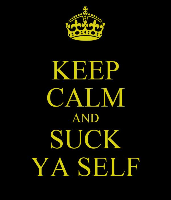 KEEP CALM AND SUCK YA SELF