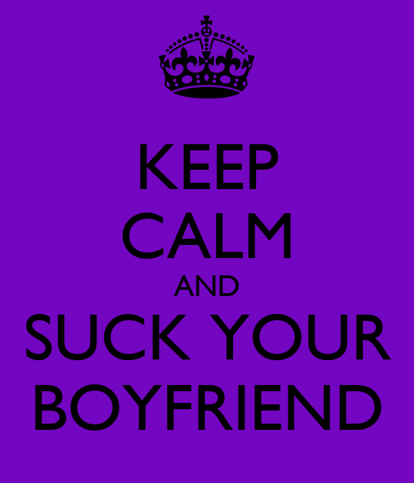 KEEP CALM AND SUCK YOUR BOYFRIEND