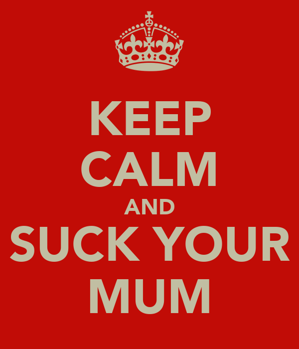 KEEP CALM AND SUCK YOUR MUM