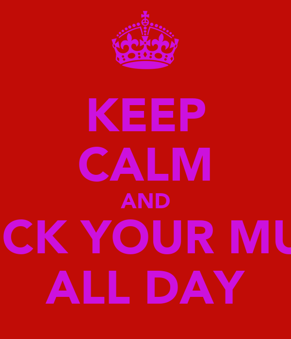 KEEP CALM AND SUCK YOUR MUM ALL DAY